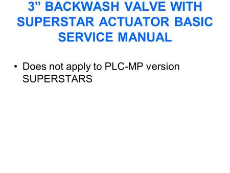 "3"" BACKWASH VALVE WITH SUPERSTAR ACTUATOR BASIC SERVICE MANUAL Does not apply to PLC-MP version SUPERSTARS."