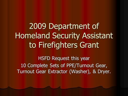 2009 Department of Homeland Security Assistant to Firefighters Grant HSFD Request this year 10 Complete Sets of PPE/Turnout Gear, Turnout Gear Extractor.
