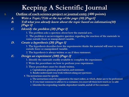 Keeping A Scientific Journal I. Outline of each science project or journal entry (400 points) A. Write a Topic/Title at the top of the page (10) [Page1]
