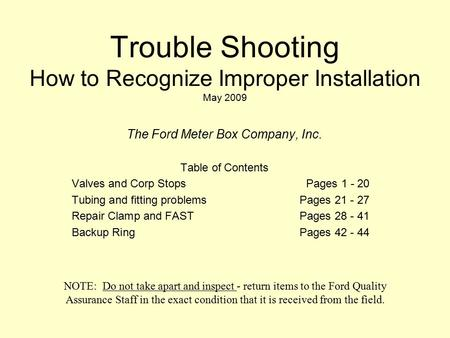 Trouble Shooting How to Recognize Improper Installation May 2009 The Ford Meter Box Company, Inc. Table of Contents Valves and Corp StopsPages 1 - 20 Tubing.