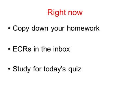 Right now Copy down your homework ECRs in the inbox Study for today's quiz.