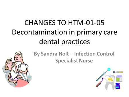 CHANGES TO HTM-01-05 Decontamination in primary care dental practices By Sandra Holt – Infection Control Specialist Nurse.
