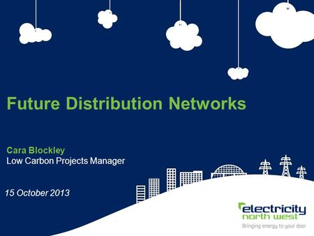 1 Cara Blockley Low Carbon Projects Manager Future Distribution Networks 15 October 2013.