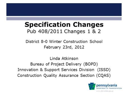 Www.dot.state.pa.us Specification Changes Pub 408/2011 Changes 1 & 2 District 8-0 Winter Construction School February 23rd, 2012 Linda Atkinson Bureau.