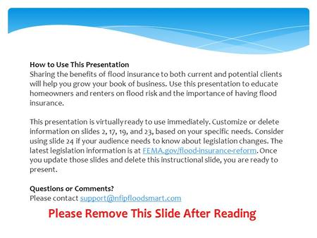 How to Use This Presentation Sharing the benefits of flood insurance to both current and potential clients will help you grow your book of business. Use.
