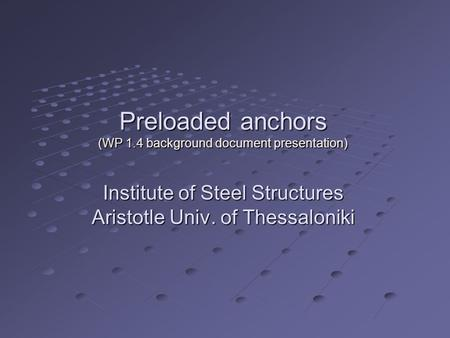 Preloaded anchors (WP 1.4 background document presentation) Institute of Steel Structures Aristotle Univ. of Thessaloniki.