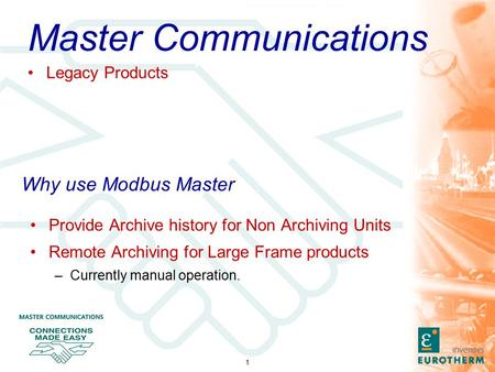 1 Why use Modbus Master Provide Archive history for Non Archiving Units Remote Archiving for Large Frame products –Currently manual operation. Master Communications.