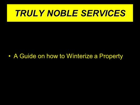 TRULY NOBLE SERVICES A Guide on how to Winterize a Property.