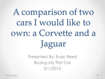 A comparison of two cars I would like to own: a Corvette and a Jaguar Presented By: Evan Reed Buying My First Car 5/1/2012 Evan Reed.