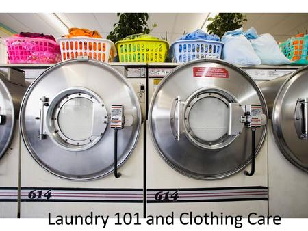 Laundry 101 and Clothing Care. The 4 Steps of Laundry Step 1- Sort out the laundry  Sort into colors  Darks, Whites, Pastels  Sort by type  Towels.