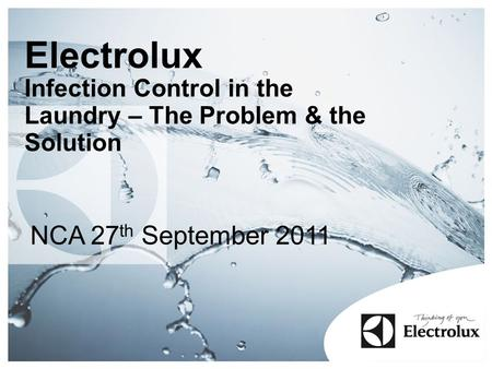 Electrolux Infection Control in the Laundry – The Problem & the Solution NCA 27 th September 2011.