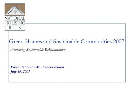 Green Homes and Sustainable Communities 2007 Presentation by Michael Bodaken July 19, 2007 Achieving Sustainable Rehabilitation.