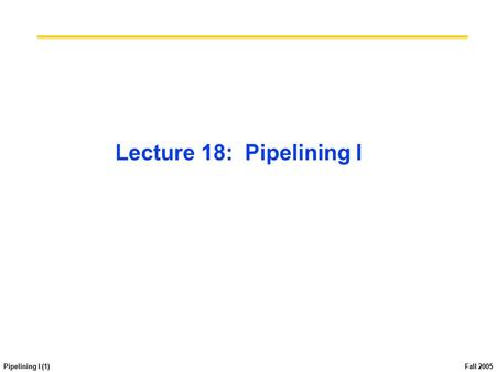 Pipelining I (1) Fall 2005 Lecture 18: Pipelining I.