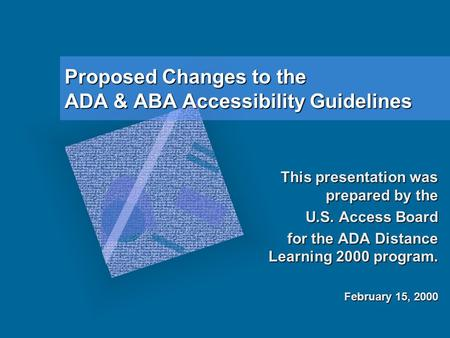 Proposed Changes to the ADA & ABA Accessibility Guidelines This presentation was prepared by the U.S. Access Board for the ADA Distance Learning 2000 program.