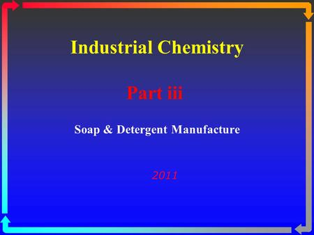 Industrial Chemistry Part iii Soap & Detergent Manufacture 2011.