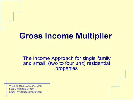 Gross Income Multiplier The Income Approach for single family and small (two to four unit) residential properties Wayne Foss, MBA, MAI, CRE Foss Consulting.