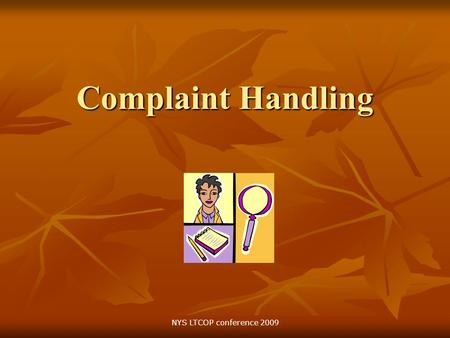 Complaint Handling NYS LTCOP conference 2009. Objectives Provide clarification on the program philosophy concerning complaints and complaint resolution.