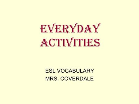 EVERYDAY ACTIVITIES ESL VOCABULARY MRS. COVERDALE.