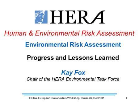 HERA European Stakeholders Workshop: Brussels, Oct 20011 Environmental Risk Assessment Progress and Lessons Learned Kay Fox Chair of the HERA Environmental.