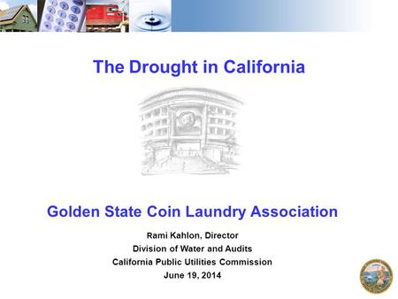 1 The Drought in California Golden State Coin Laundry Association R ami Kahlon, Director Division of Water and Audits California Public Utilities Commission.