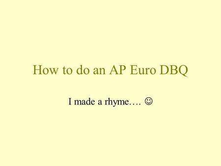 How to do an AP Euro DBQ I made a rhyme…. A DBQ is like a tasty hamburger…