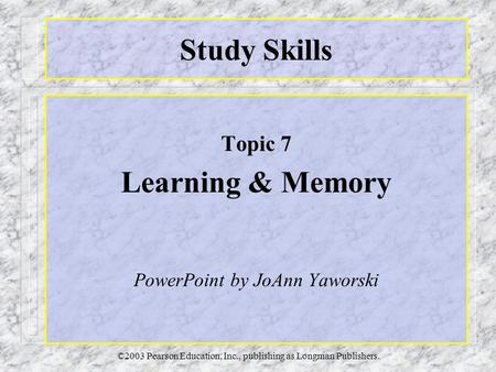 ©2003 Pearson Education, Inc., publishing as Longman Publishers. Study Skills Topic 7 Learning & Memory PowerPoint by JoAnn Yaworski.