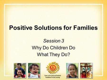 Positive Solutions for Families Session 3 Why Do Children Do What They Do?