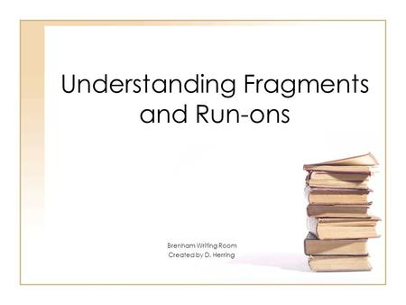 Understanding Fragments and Run-ons Brenham Writing Room Created by D. Herring.