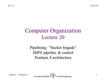 "Fall 2006 1 EE 333 Lillevik 333f06-l20 University of Portland School of Engineering Computer Organization Lecture 20 Pipelining: ""bucket brigade"" MIPS."