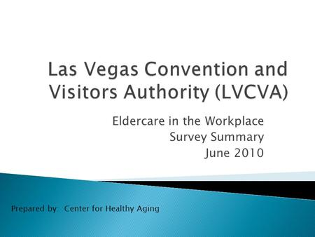 Eldercare in the Workplace Survey Summary June 2010 Prepared by: Center for Healthy Aging.