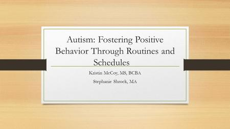 Autism: Fostering Positive Behavior Through Routines and Schedules Kristin McCoy, MS, BCBA Stephanie Shrock, MA.