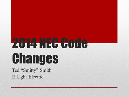 "2014 NEC Code Changes Ted ""Smitty"" Smith E Light Electric."