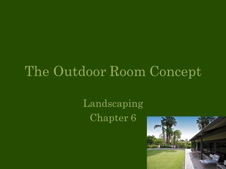 Landscaping Chapter 6 The Outdoor Room Concept. Objectives Identify indoor and outdoor use areas List and define the features of the outdoor room.