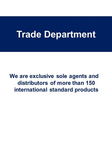 We are exclusive sole agents and distributors of more than 150 international standard products Trade Department.