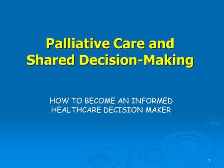 1 Palliative Care and Shared Decision-Making HOW TO BECOME AN INFORMED HEALTHCARE DECISION MAKER.