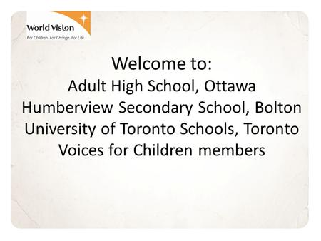 Welcome to: Adult High School, Ottawa Humberview Secondary School, Bolton University of Toronto Schools, Toronto Voices for Children members.
