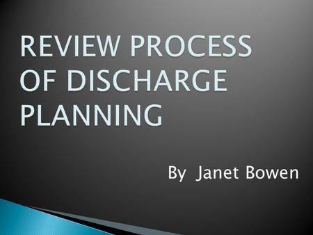 By Janet Bowen. WHAT IS DISCHARGE PLANNING Discharge planning is the process by which the patient is assisted to develop a plan of care for ongoing maintenance.