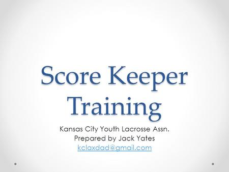 Score Keeper Training Kansas City Youth Lacrosse Assn. Prepared by Jack Yates