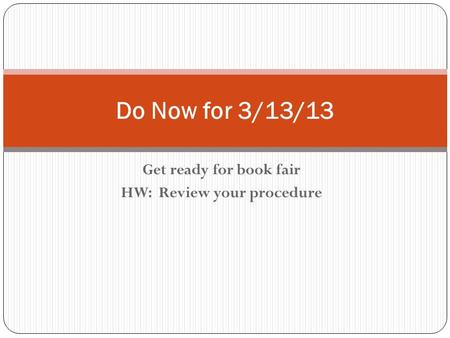 Get ready for book fair HW: Review your procedure Do Now for 3/13/13.