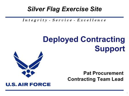I n t e g r i t y - S e r v i c e - E x c e l l e n c e Silver Flag Exercise Site 1 Deployed Contracting Support Pat Procurement Contracting Team Lead.