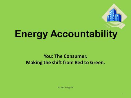 Energy Accountability You: The Consumer. Making the shift from Red to Green. JR. ACE Program 1.