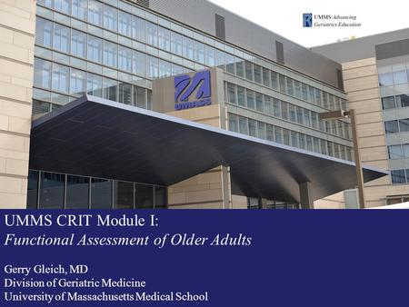 UMMS CRIT Module I: Functional Assessment of Older Adults Gerry Gleich, MD Division of Geriatric Medicine University of Massachusetts Medical School.