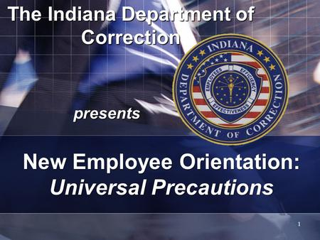 The Indiana Department of Correction presents 1 New Employee Orientation: Universal Precautions.