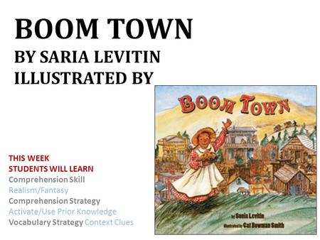 BOOM TOWN BY SARIA LEVITIN ILLUSTRATED BY THIS WEEK STUDENTS WILL LEARN Comprehension Skill Realism/Fantasy Comprehension Strategy Activate/Use Prior.
