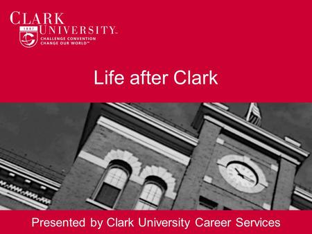 Life after Clark Presented by Clark University Career Services.