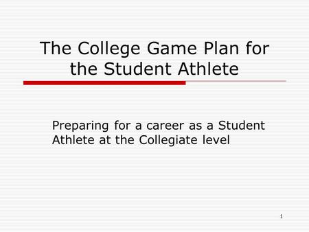 1 The College Game Plan for the Student Athlete Preparing for a career as a Student Athlete at the Collegiate level.