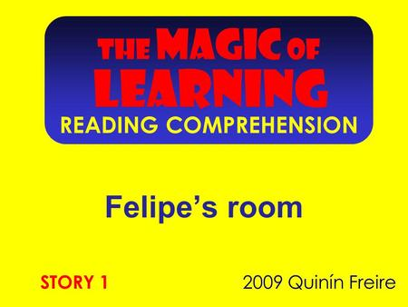 THE MAGIC OF LEARNING READING COMPREHENSION Felipe's room 2009 Quinín Freire STORY 1.