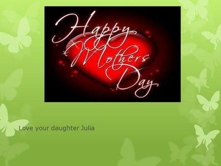 Love your daughter Julia. My Mother`s Day poem! Mother thank you for every thing. Only the best mother in the world. Totally awesome. Hugs can take my.