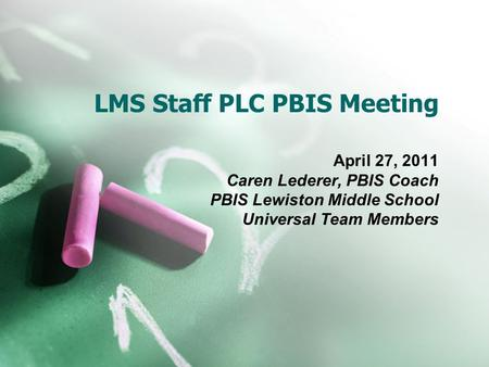 LMS Staff PLC PBIS Meeting April 27, 2011 Caren Lederer, PBIS Coach PBIS Lewiston Middle School Universal Team Members.