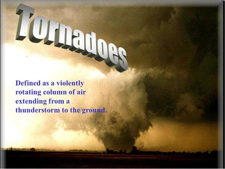 Tornadoes Defined as a violently rotating column of air extending from a thunderstorm to the ground.